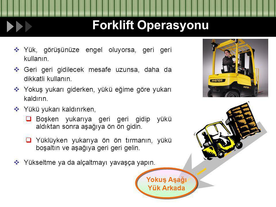 Forklift Operasyonu Yük, görüşünüze engel oluyorsa, geri geri kullanın. Geri geri gidilecek mesafe uzunsa, daha da dikkatli kullanın.