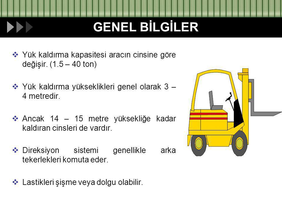 GENEL BİLGİLER Yük kaldırma kapasitesi aracın cinsine göre değişir. (1.5 – 40 ton) Yük kaldırma yükseklikleri genel olarak 3 – 4 metredir.