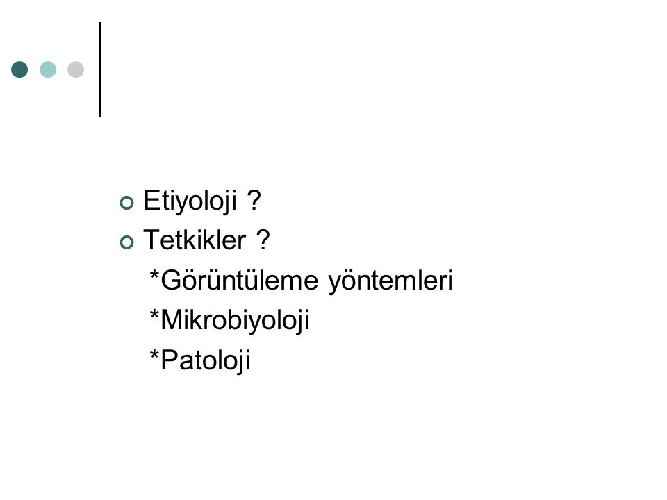 Etiyoloji Tetkikler *Görüntüleme yöntemleri *Mikrobiyoloji *Patoloji