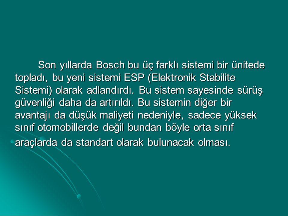 Son yıllarda Bosch bu üç farklı sistemi bir ünitede topladı, bu yeni sistemi ESP (Elektronik Stabilite Sistemi) olarak adlandırdı.