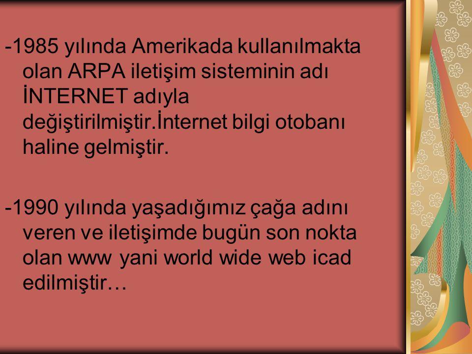 -1985 yılında Amerikada kullanılmakta olan ARPA iletişim sisteminin adı İNTERNET adıyla değiştirilmiştir.İnternet bilgi otobanı haline gelmiştir.