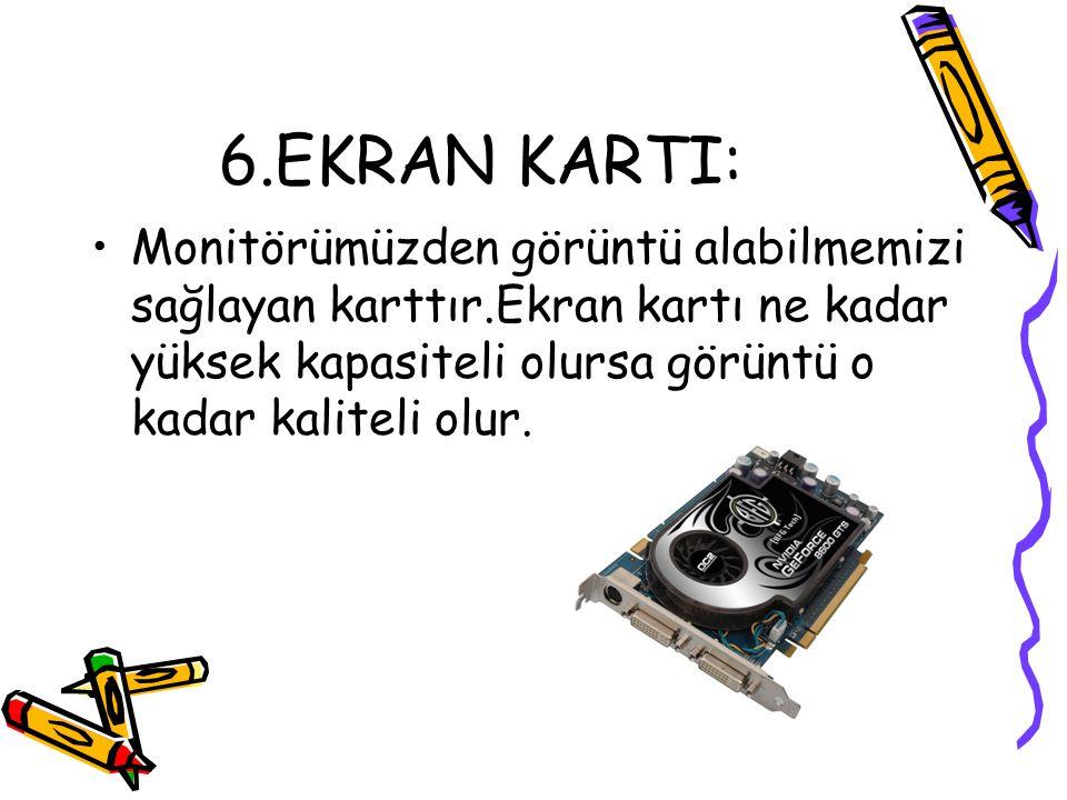 6.EKRAN KARTI: Monitörümüzden görüntü alabilmemizi sağlayan karttır.Ekran kartı ne kadar yüksek kapasiteli olursa görüntü o kadar kaliteli olur.