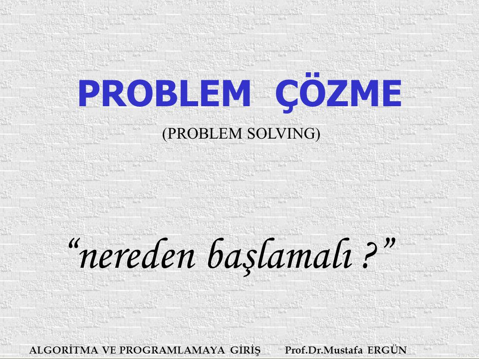nereden başlamalı PROBLEM ÇÖZME (PROBLEM SOLVING)