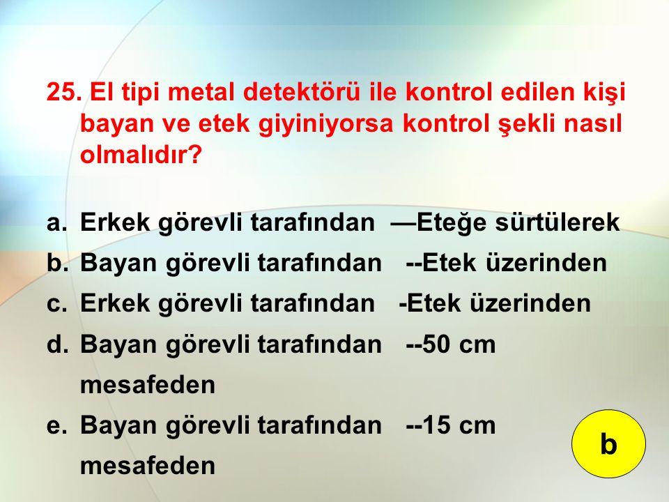 25. El tipi metal detektörü ile kontrol edilen kişi bayan ve etek giyiniyorsa kontrol şekli nasıl olmalıdır