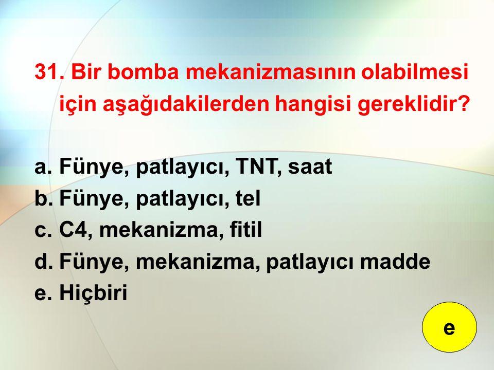 31. Bir bomba mekanizmasının olabilmesi için aşağıdakilerden hangisi gereklidir