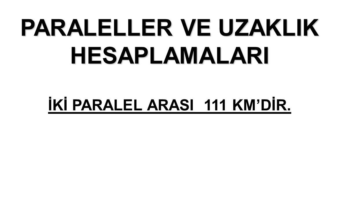 PARALELLER VE UZAKLIK HESAPLAMALARI İKİ PARALEL ARASI 111 KM'DİR.