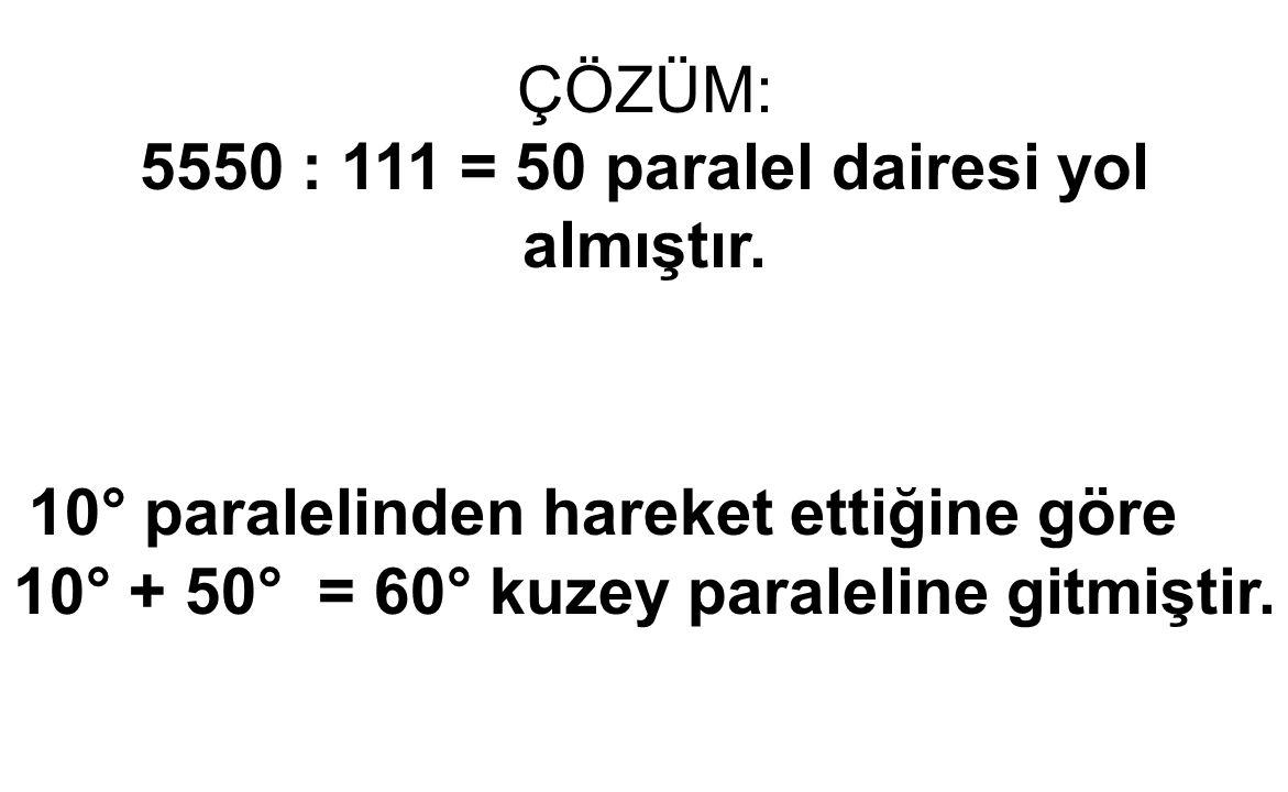 5550 : 111 = 50 paralel dairesi yol almıştır.
