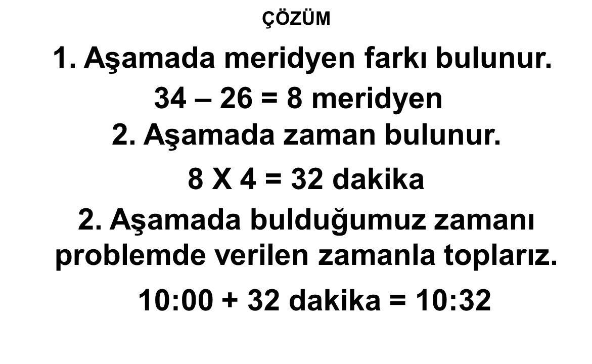1. Aşamada meridyen farkı bulunur. 34 – 26 = 8 meridyen