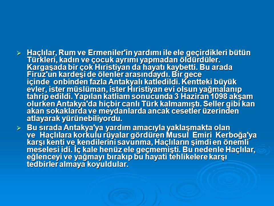 Haçlılar, Rum ve Ermeniler in yardımı ile ele geçirdikleri bütün Türkleri, kadın ve çocuk ayrımı yapmadan öldürdüler. Kargaşada bir çok Hıristiyan da hayatı kaybetti. Bu arada Firuz un kardeşi de ölenler arasındaydı. Bir gece içinde onbinden fazla Antakyalı katledildi. Kentteki büyük evler, ister müslüman, ister Hıristiyan evi olsun yağmalanıp tahrip edildi. Yapılan katliam sonucunda 3 Haziran 1098 akşam olurken Antakya da hiçbir canlı Türk kalmamıştı. Seller gibi kan akan sokaklarda ve meydanlarda ancak cesetler üzerinden atlayarak yürünebiliyordu.
