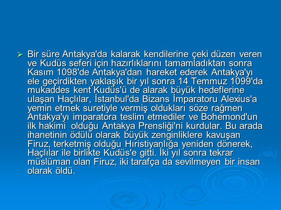 Bir süre Antakya da kalarak kendilerine çeki düzen veren ve Kudüs seferi için hazırlıklarını tamamladıktan sonra Kasım 1098 de Antakya dan hareket ederek Antakya yı ele geçirdikten yaklaşık bir yıl sonra 14 Temmuz 1099 da mukaddes kent Kudüs ü de alarak büyük hedeflerine ulaşan Haçlılar, İstanbul da Bizans İmparatoru Alexius a yemin etmek suretiyle vermiş oldukları söze rağmen Antakya yı imparatora teslim etmediler ve Bohemond un ilk hakimi olduğu Antakya Prensliği ni kurdular.