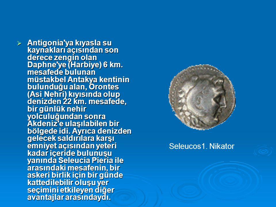 Antigonia ya kıyasla su kaynakları açısından son derece zengin olan Daphne ye (Harbiye) 6 km. mesafede bulunan müstakbel Antakya kentinin bulunduğu alan, Orontes (Asi Nehri) kıyısında olup denizden 22 km. mesafede, bir günlük nehir yolculuğundan sonra Akdeniz e ulaşılabilen bir bölgede idi. Ayrıca denizden gelecek saldırılara karşı emniyet açısından yeteri kadar içeride bulunuşu yanında Seleucia Pieria ile arasındaki mesafenin, bir askeri birlik için bir günde kattedilebilir oluşu yer seçimini etkileyen diğer avantajlar arasındaydı.