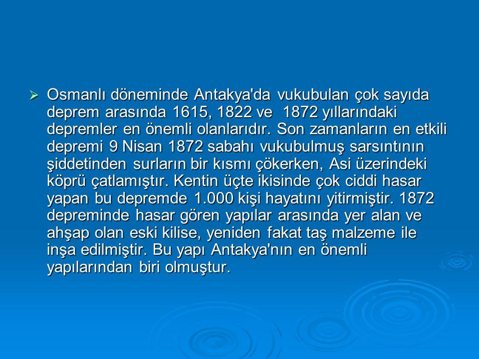 Osmanlı döneminde Antakya da vukubulan çok sayıda deprem arasında 1615, 1822 ve 1872 yıllarındaki depremler en önemli olanlarıdır.