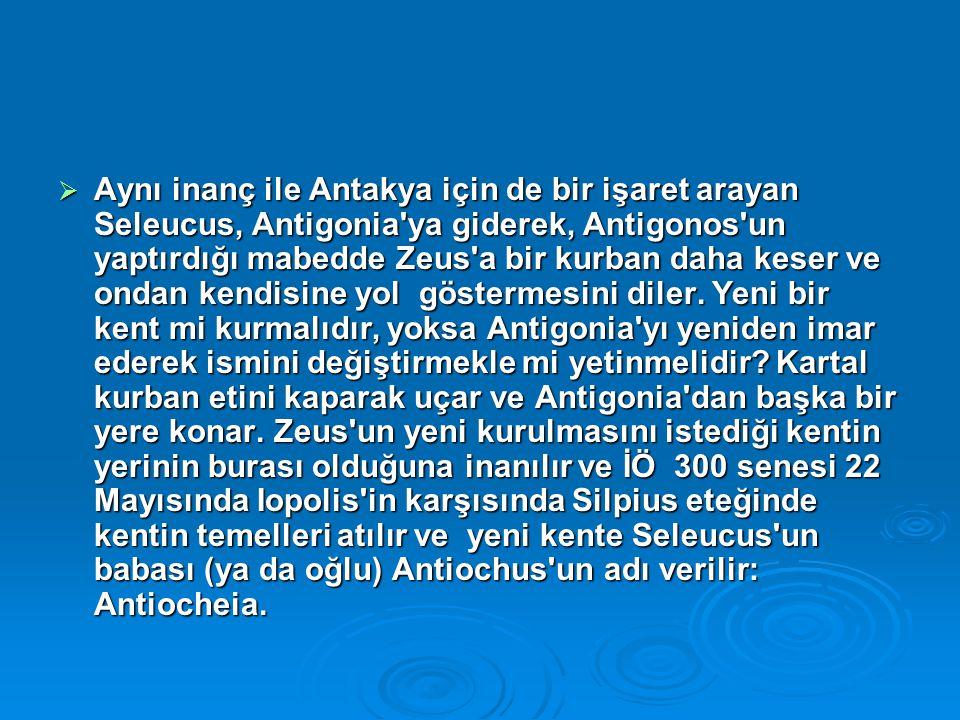 Aynı inanç ile Antakya için de bir işaret arayan Seleucus, Antigonia ya giderek, Antigonos un yaptırdığı mabedde Zeus a bir kurban daha keser ve ondan kendisine yol göstermesini diler.