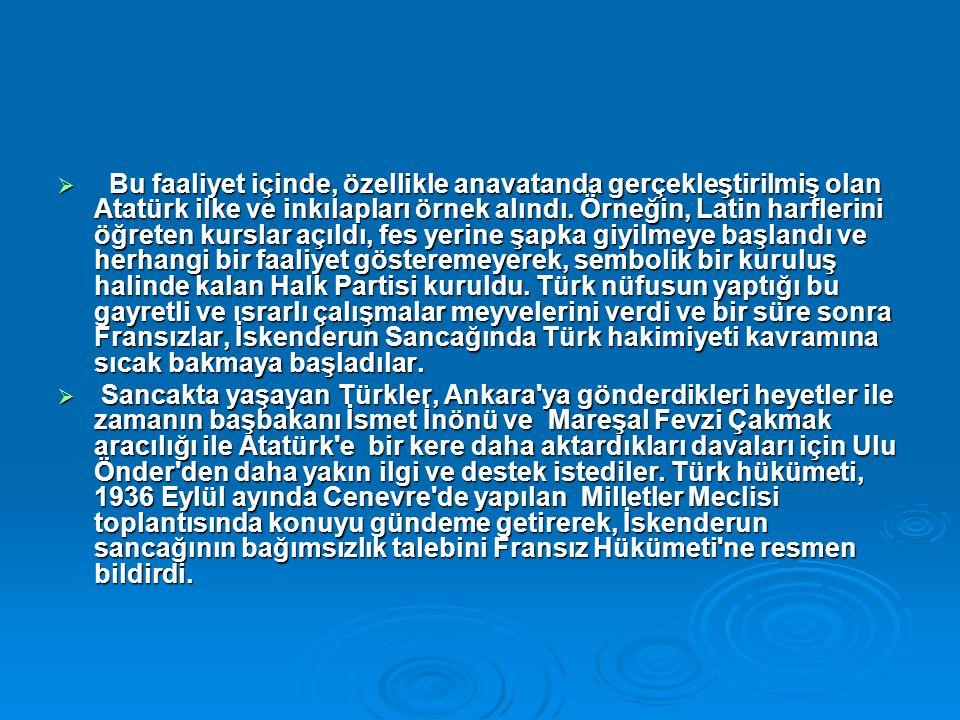 Bu faaliyet içinde, özellikle anavatanda gerçekleştirilmiş olan Atatürk ilke ve inkılapları örnek alındı. Örneğin, Latin harflerini öğreten kurslar açıldı, fes yerine şapka giyilmeye başlandı ve herhangi bir faaliyet gösteremeyerek, sembolik bir kuruluş halinde kalan Halk Partisi kuruldu. Türk nüfusun yaptığı bu gayretli ve ısrarlı çalışmalar meyvelerini verdi ve bir süre sonra Fransızlar, İskenderun Sancağında Türk hakimiyeti kavramına sıcak bakmaya başladılar.