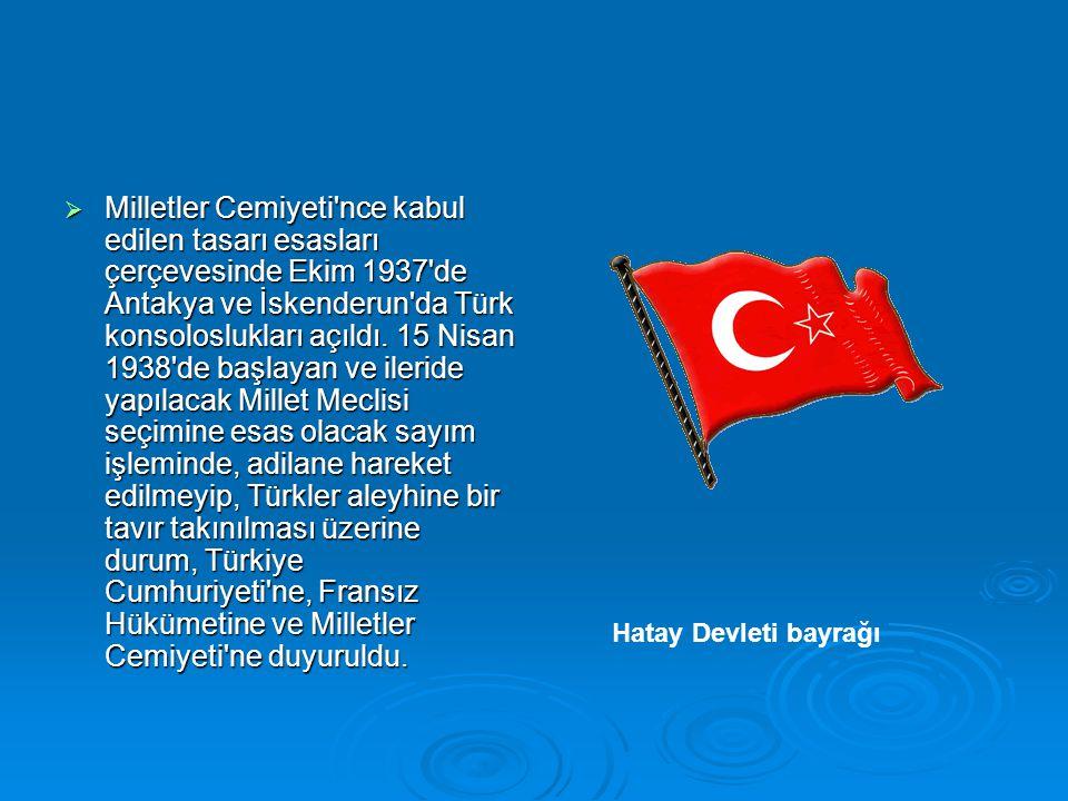 Milletler Cemiyeti nce kabul edilen tasarı esasları çerçevesinde Ekim 1937 de Antakya ve İskenderun da Türk konsoloslukları açıldı. 15 Nisan 1938 de başlayan ve ileride yapılacak Millet Meclisi seçimine esas olacak sayım işleminde, adilane hareket edilmeyip, Türkler aleyhine bir tavır takınılması üzerine durum, Türkiye Cumhuriyeti ne, Fransız Hükümetine ve Milletler Cemiyeti ne duyuruldu.