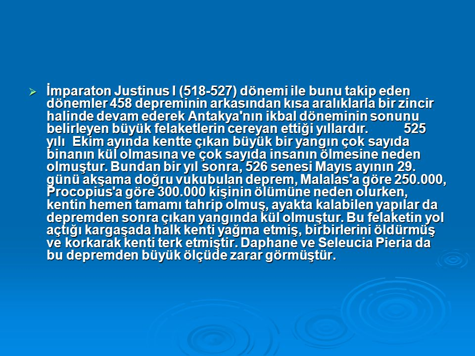 İmparaton Justinus I (518-527) dönemi ile bunu takip eden dönemler 458 depreminin arkasından kısa aralıklarla bir zincir halinde devam ederek Antakya nın ikbal döneminin sonunu belirleyen büyük felaketlerin cereyan ettiği yıllardır. 525 yılı Ekim ayında kentte çıkan büyük bir yangın çok sayıda binanın kül olmasına ve çok sayıda insanın ölmesine neden olmuştur.