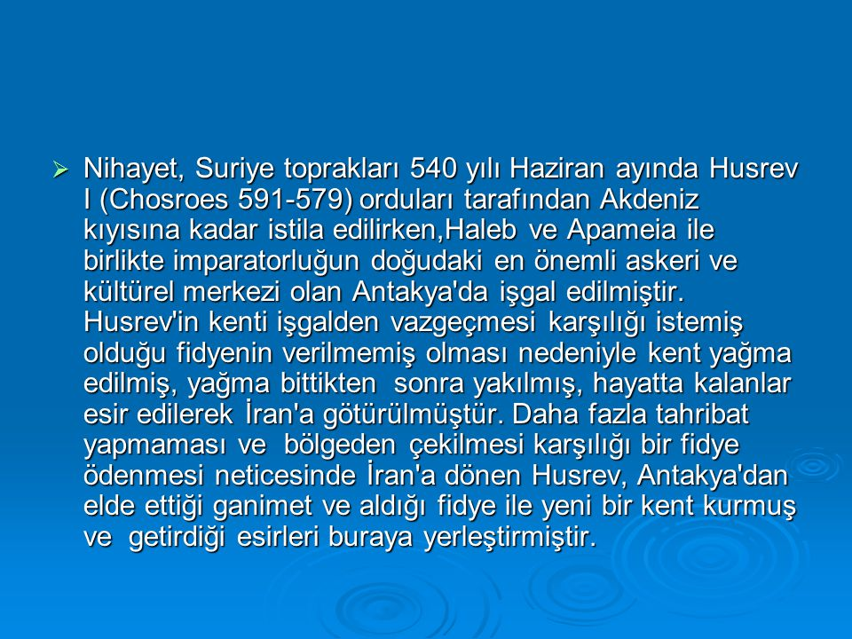 Nihayet, Suriye toprakları 540 yılı Haziran ayında Husrev I (Chosroes 591-579) orduları tarafından Akdeniz kıyısına kadar istila edilirken,Haleb ve Apameia ile birlikte imparatorluğun doğudaki en önemli askeri ve kültürel merkezi olan Antakya da işgal edilmiştir.