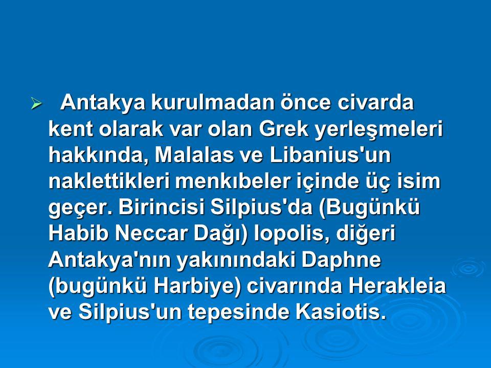 Antakya kurulmadan önce civarda kent olarak var olan Grek yerleşmeleri hakkında, Malalas ve Libanius un naklettikleri menkıbeler içinde üç isim geçer.