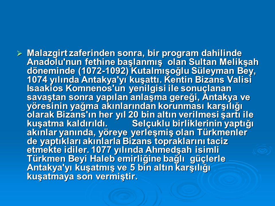 Malazgirt zaferinden sonra, bir program dahilinde Anadolu nun fethine başlanmış olan Sultan Melikşah döneminde (1072-1092) Kutalmışoğlu Süleyman Bey, 1074 yılında Antakya yı kuşattı.