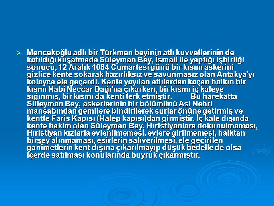Mencekoğlu adlı bir Türkmen beyinin atlı kuvvetlerinin de katıldığı kuşatmada Süleyman Bey, İsmail ile yaptığı işbirliği sonucu, 12 Aralık 1084 Cumartesi günü bir kısım askerini gizlice kente sokarak hazırlıksız ve savunmasız olan Antakya yı kolayca ele geçerdi.