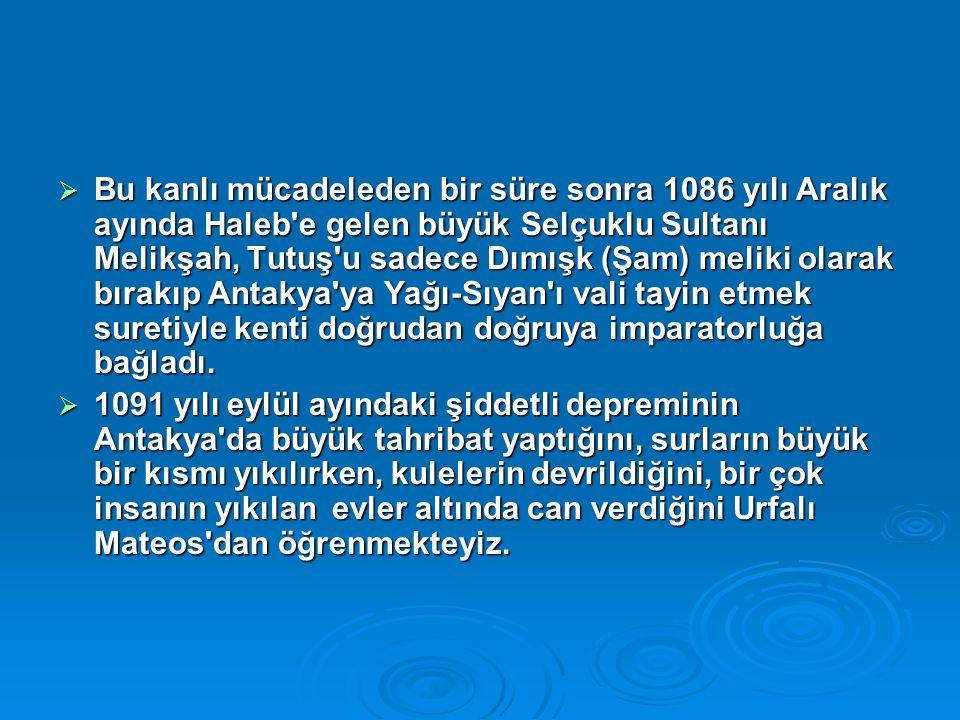 Bu kanlı mücadeleden bir süre sonra 1086 yılı Aralık ayında Haleb e gelen büyük Selçuklu Sultanı Melikşah, Tutuş u sadece Dımışk (Şam) meliki olarak bırakıp Antakya ya Yağı-Sıyan ı vali tayin etmek suretiyle kenti doğrudan doğruya imparatorluğa bağladı.