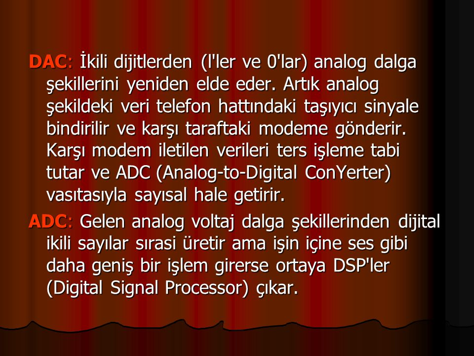 DAC: İkili dijitlerden (l ler ve 0 lar) analog dalga şekillerini yeniden elde eder. Artık analog şekildeki veri telefon hattındaki taşıyıcı sinyale bindirilir ve karşı taraftaki modeme gönderir. Karşı modem iletilen verileri ters işleme tabi tutar ve ADC (Analog-to-Digital ConYerter) vasıtasıyla sayısal hale getirir.