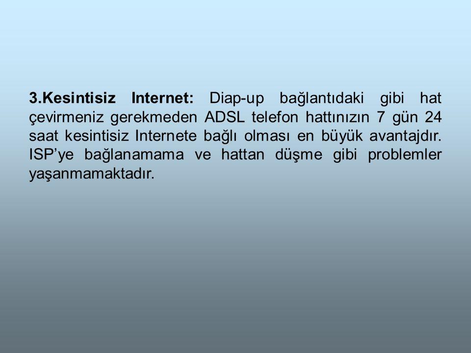 3.Kesintisiz Internet: Diap-up bağlantıdaki gibi hat çevirmeniz gerekmeden ADSL telefon hattınızın 7 gün 24 saat kesintisiz Internete bağlı olması en büyük avantajdır.
