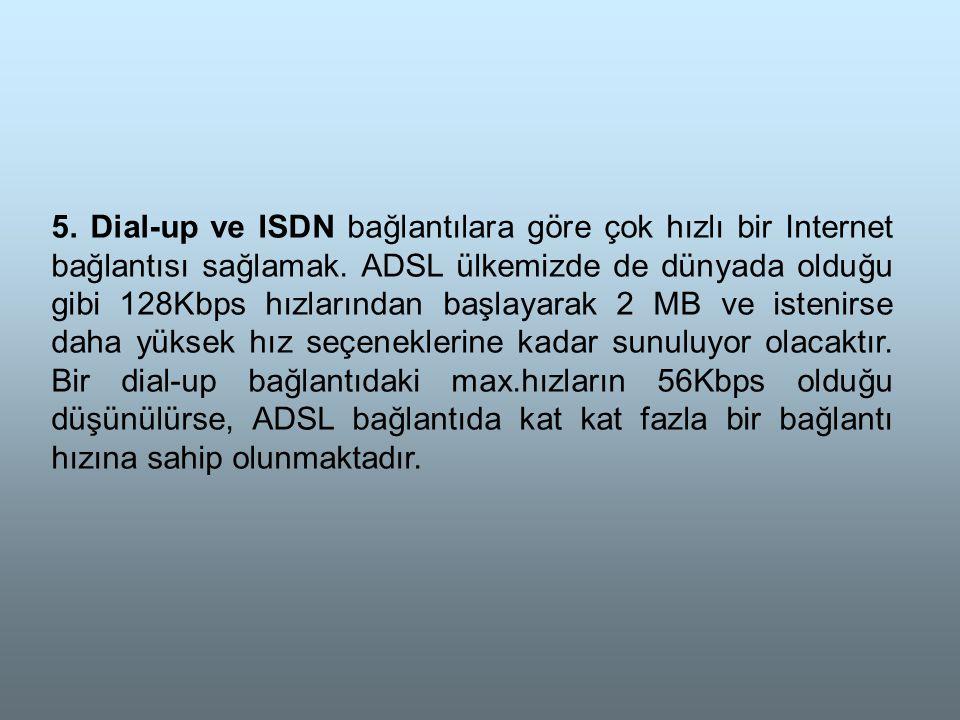 5. Dial-up ve ISDN bağlantılara göre çok hızlı bir Internet bağlantısı sağlamak.