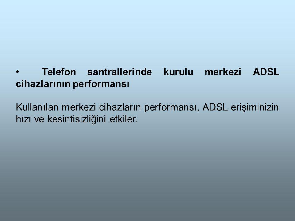 • Telefon santrallerinde kurulu merkezi ADSL cihazlarının performansı