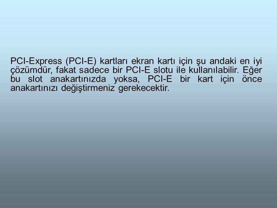 PCI-Express (PCI-E) kartları ekran kartı için şu andaki en iyi çözümdür, fakat sadece bir PCI-E slotu ile kullanılabilir.