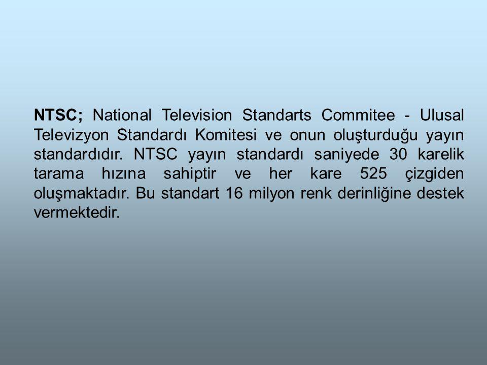 NTSC; National Television Standarts Commitee - Ulusal Televizyon Standardı Komitesi ve onun oluşturduğu yayın standardıdır. NTSC yayın standardı saniyede 30 karelik tarama hızına sahiptir ve her kare 525 çizgiden oluşmaktadır. Bu standart 16 milyon renk derinliğine destek vermektedir.