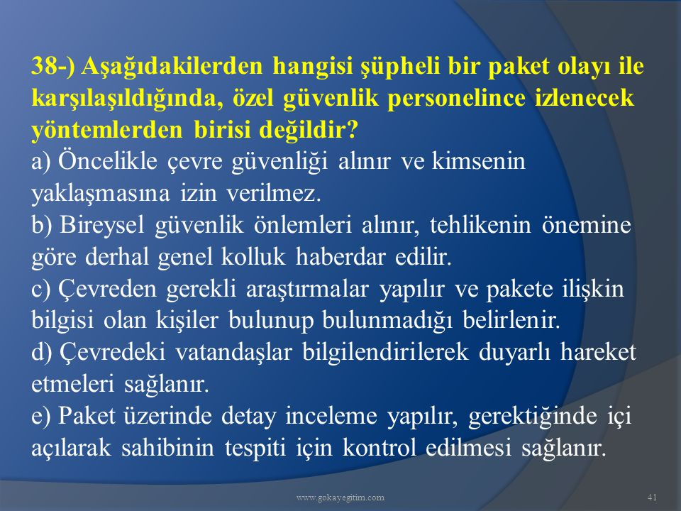 38-) Aşağıdakilerden hangisi şüpheli bir paket olayı ile karşılaşıldığında, özel güvenlik personelince izlenecek yöntemlerden birisi değildir
