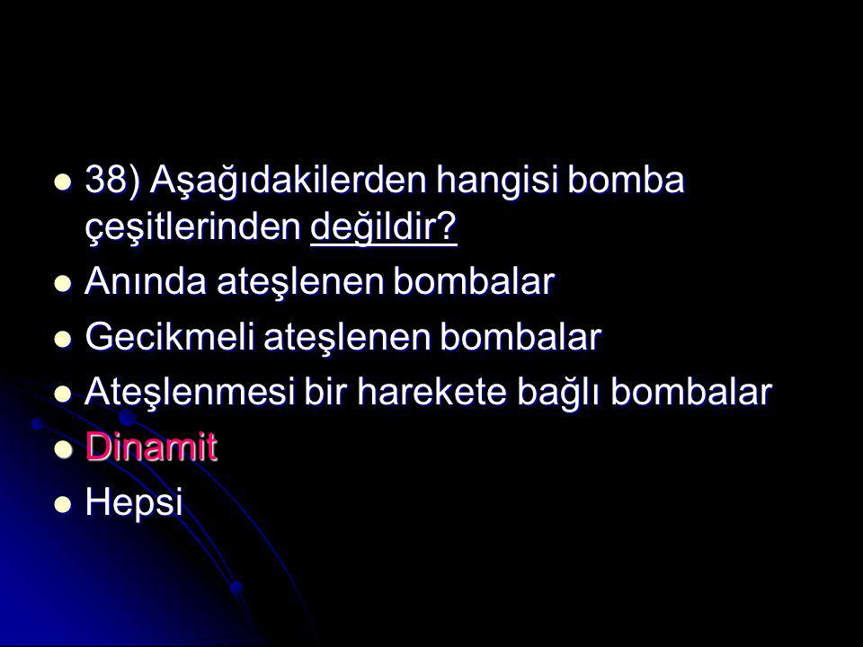38) Aşağıdakilerden hangisi bomba çeşitlerinden değildir