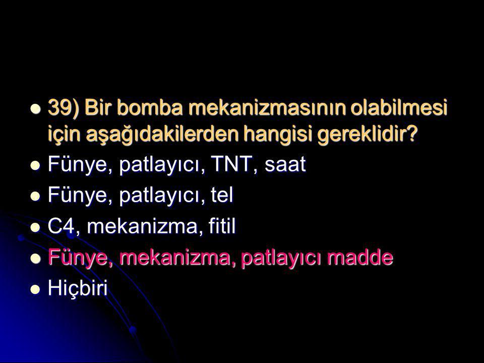 39) Bir bomba mekanizmasının olabilmesi için aşağıdakilerden hangisi gereklidir