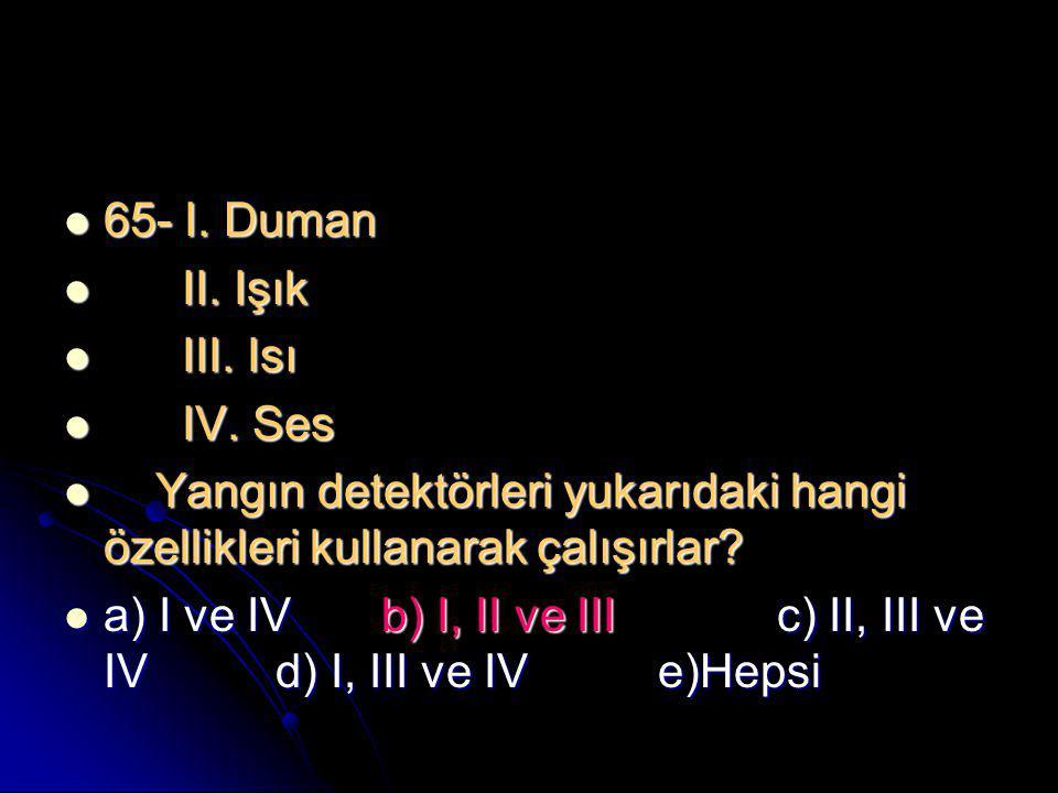 65- I. Duman II. Işık. III. Isı. IV. Ses. Yangın detektörleri yukarıdaki hangi özellikleri kullanarak çalışırlar