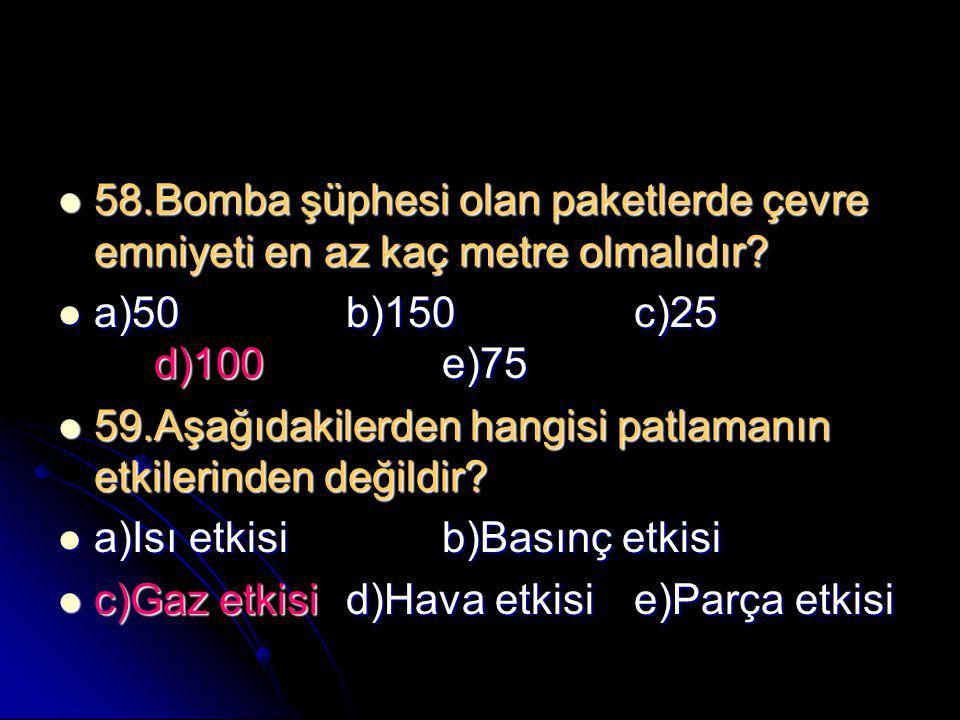 58.Bomba şüphesi olan paketlerde çevre emniyeti en az kaç metre olmalıdır