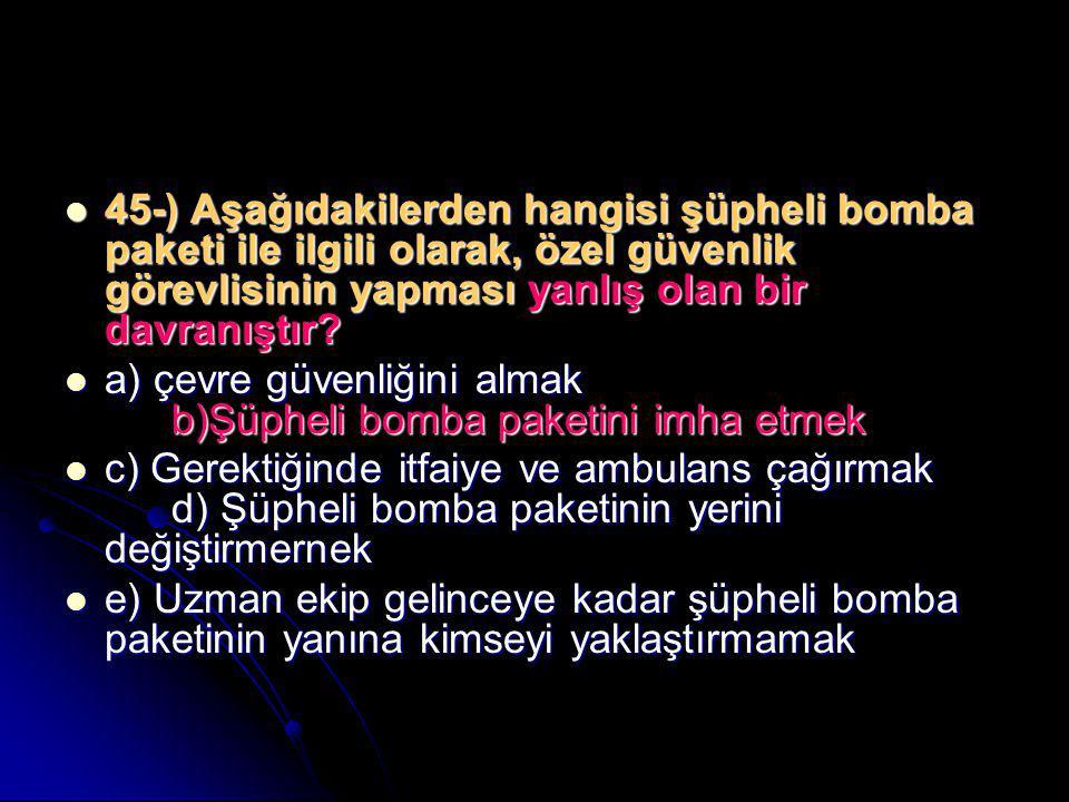 45-) Aşağıdakilerden hangisi şüpheli bomba paketi ile ilgili olarak, özel güvenlik görevlisinin yapması yanlış olan bir davranıştır