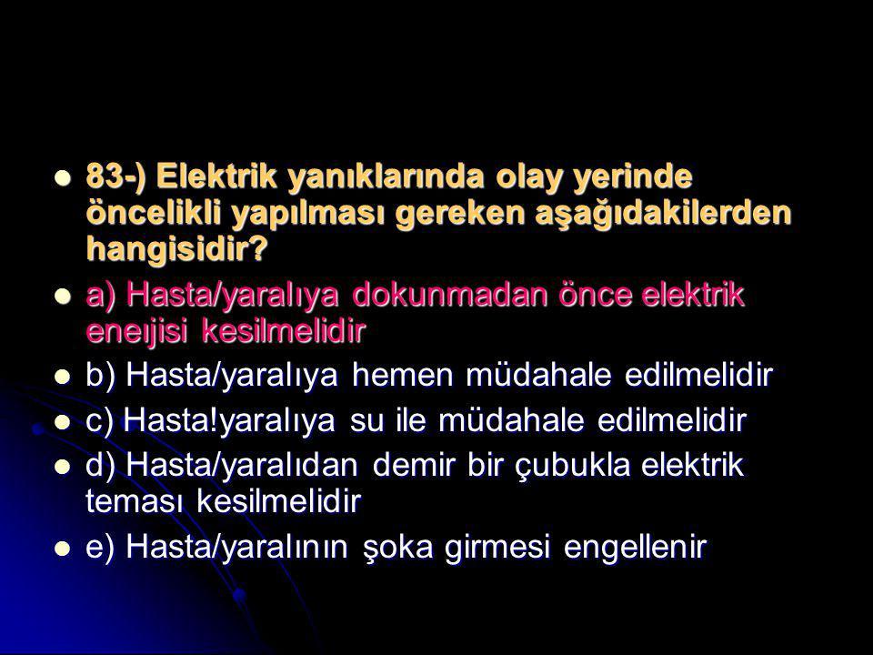 83-) Elektrik yanıklarında olay yerinde öncelikli yapılması gereken aşağıdakilerden hangisidir