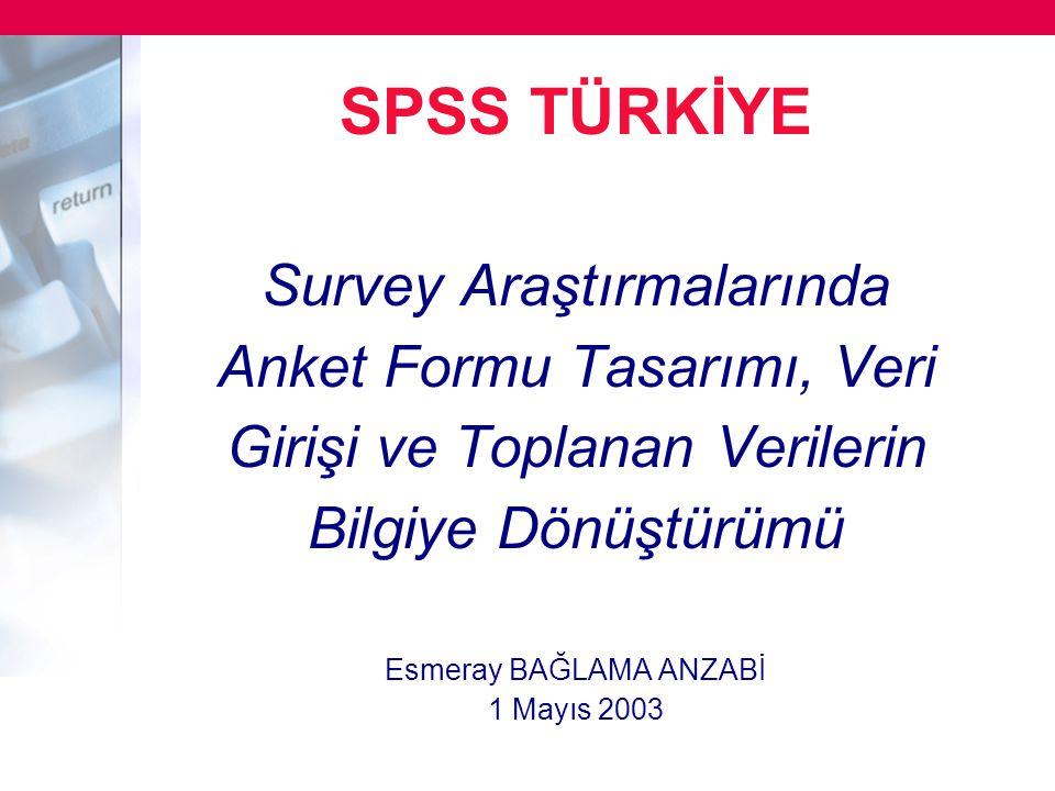 SPSS TÜRKİYE Survey Araştırmalarında Anket Formu Tasarımı, Veri Girişi ve Toplanan Verilerin Bilgiye Dönüştürümü Esmeray BAĞLAMA ANZABİ 1 Mayıs 2003