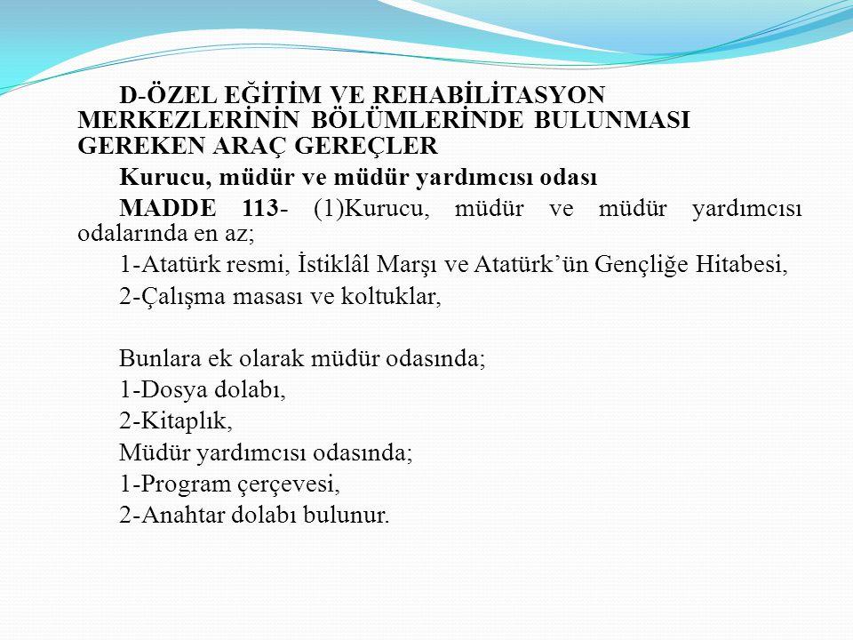 D-ÖZEL EĞİTİM VE REHABİLİTASYON MERKEZLERİNİN BÖLÜMLERİNDE BULUNMASI GEREKEN ARAÇ GEREÇLER Kurucu, müdür ve müdür yardımcısı odası MADDE 113- (1)Kurucu, müdür ve müdür yardımcısı odalarında en az; 1-Atatürk resmi, İstiklâl Marşı ve Atatürk'ün Gençliğe Hitabesi, 2-Çalışma masası ve koltuklar, Bunlara ek olarak müdür odasında; 1-Dosya dolabı, 2-Kitaplık, Müdür yardımcısı odasında; 1-Program çerçevesi, 2-Anahtar dolabı bulunur.