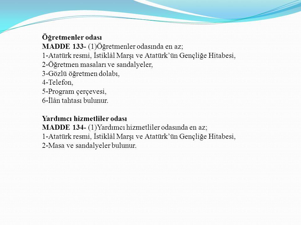 Öğretmenler odası MADDE 133- (1)Öğretmenler odasında en az; 1-Atatürk resmi, İstiklâl Marşı ve Atatürk'ün Gençliğe Hitabesi,