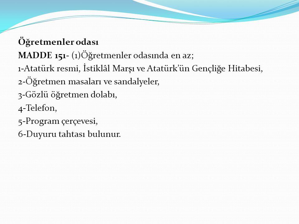 Öğretmenler odası MADDE 151- (1)Öğretmenler odasında en az; 1-Atatürk resmi, İstiklâl Marşı ve Atatürk'ün Gençliğe Hitabesi,