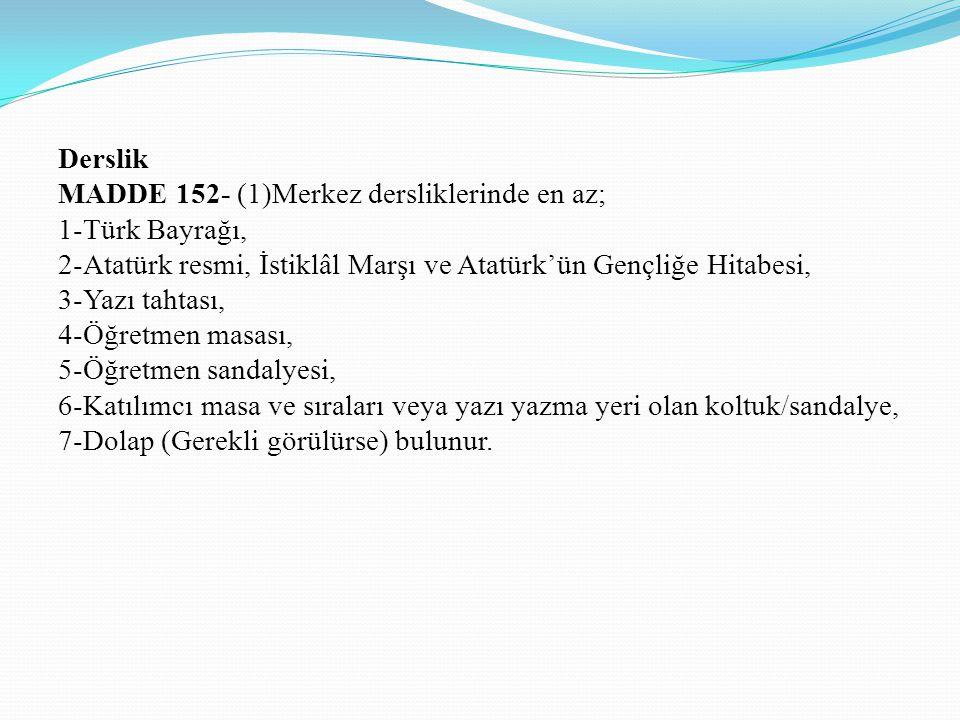 Derslik MADDE 152- (1)Merkez dersliklerinde en az; 1-Türk Bayrağı, 2-Atatürk resmi, İstiklâl Marşı ve Atatürk'ün Gençliğe Hitabesi,