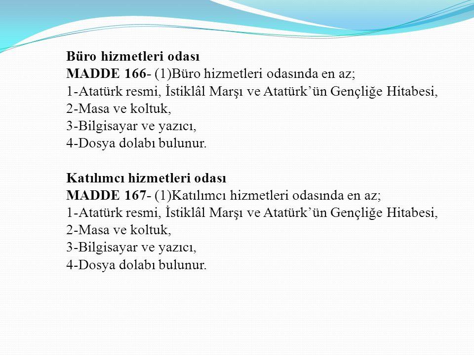 Büro hizmetleri odası MADDE 166- (1)Büro hizmetleri odasında en az; 1-Atatürk resmi, İstiklâl Marşı ve Atatürk'ün Gençliğe Hitabesi, 2-Masa ve koltuk, 3-Bilgisayar ve yazıcı, 4-Dosya dolabı bulunur.