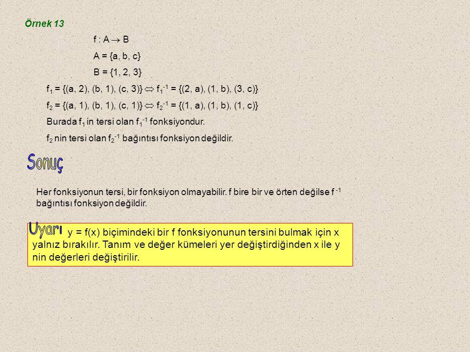 Örnek 13 f : A  B. A = {a, b, c} B = {1, 2, 3} f1 = {(a, 2), (b, 1), (c, 3)}  f1-1 = {(2, a), (1, b), (3, c)}
