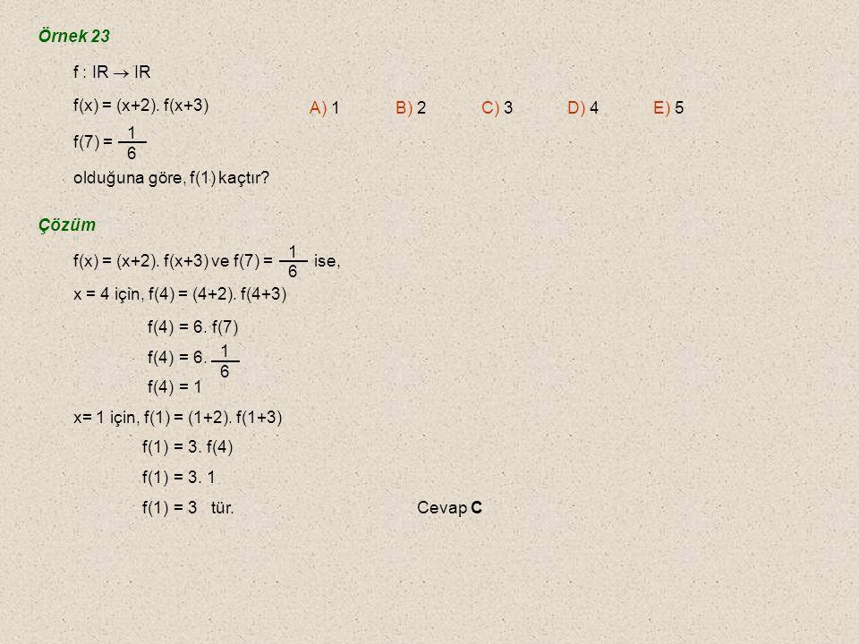 Örnek 23 f : IR  IR. f(x) = (x+2). f(x+3) f(7) = olduğuna göre, f(1) kaçtır 1. 6. A) 1 B) 2 C) 3 D) 4 E) 5.