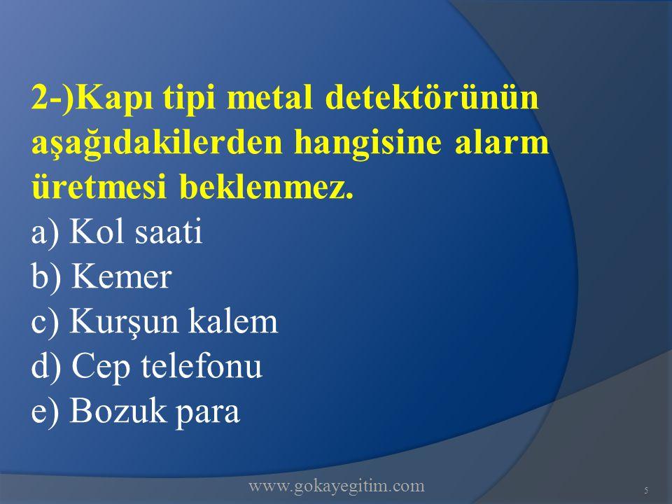www.gokayegitim.com 2-)Kapı tipi metal detektörünün aşağıdakilerden hangisine alarm üretmesi beklenmez.