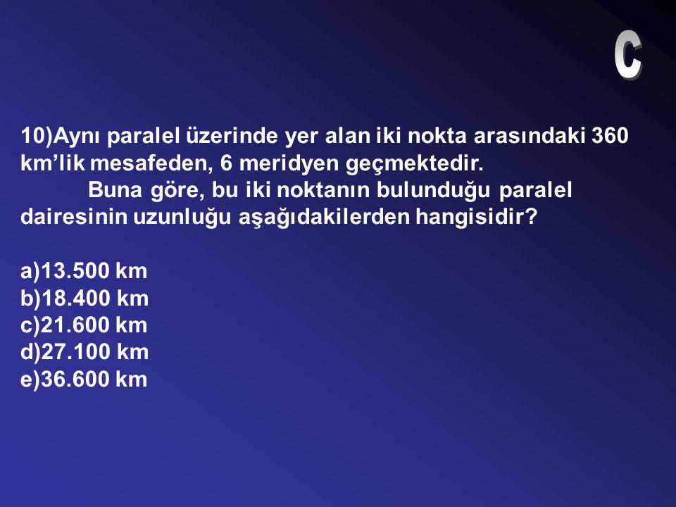 C 10)Aynı paralel üzerinde yer alan iki nokta arasındaki 360 km'lik mesafeden, 6 meridyen geçmektedir.