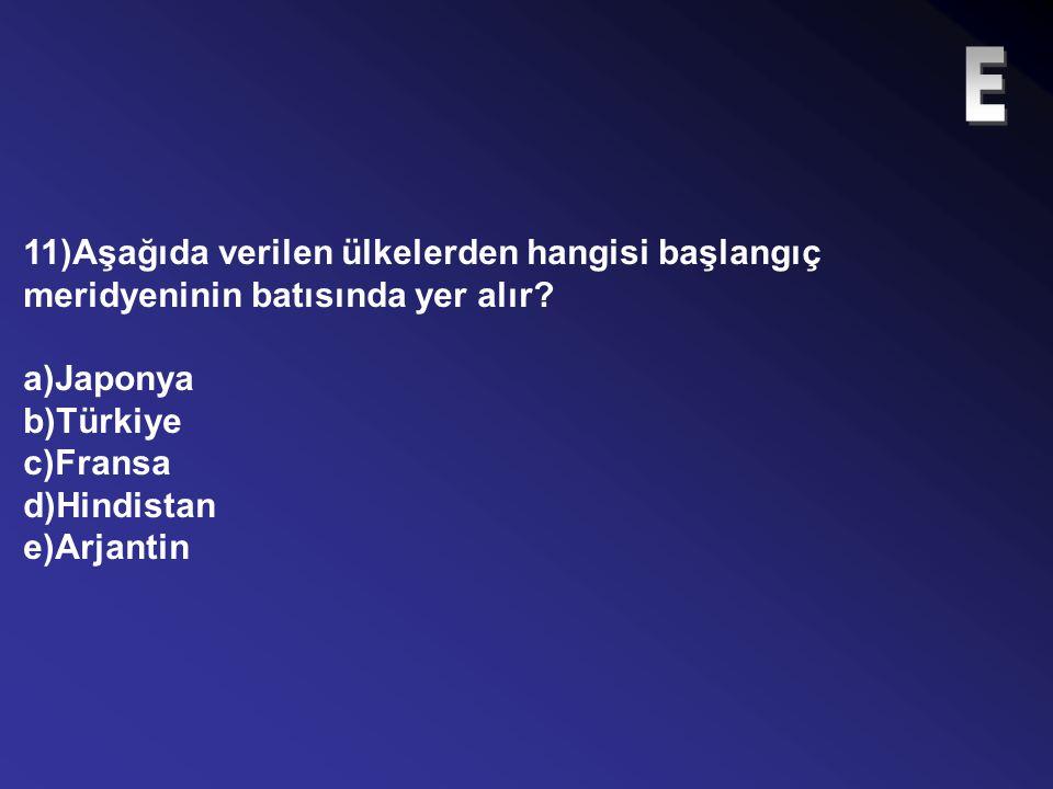 E 11)Aşağıda verilen ülkelerden hangisi başlangıç meridyeninin batısında yer alır a)Japonya. b)Türkiye.