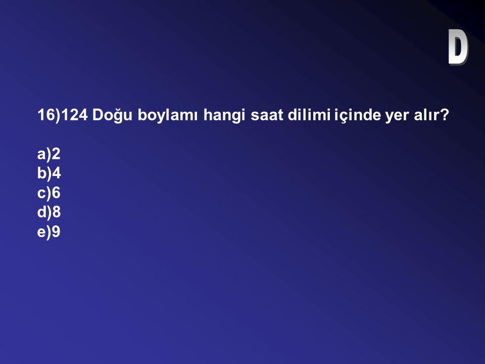 D 16)124 Doğu boylamı hangi saat dilimi içinde yer alır a)2 b)4 c)6